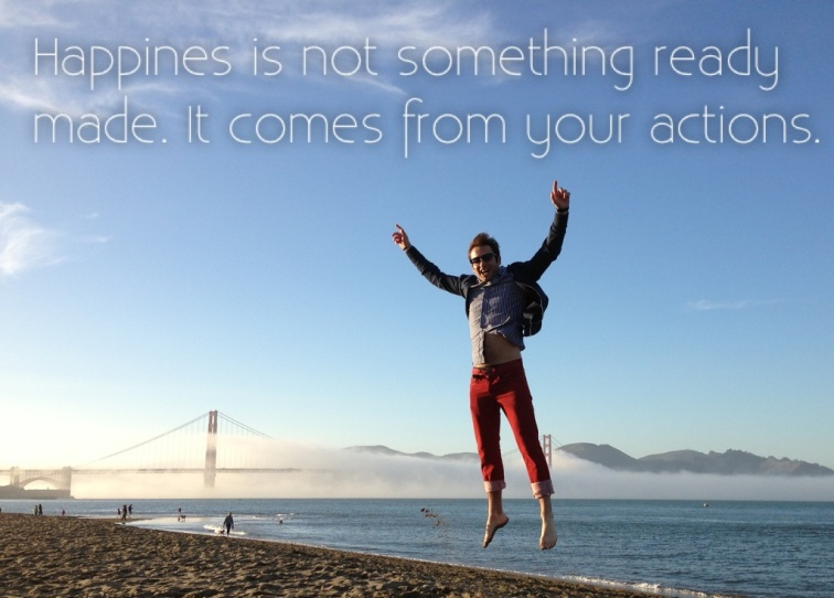 Happines is not something ready made. It comes from your actions.